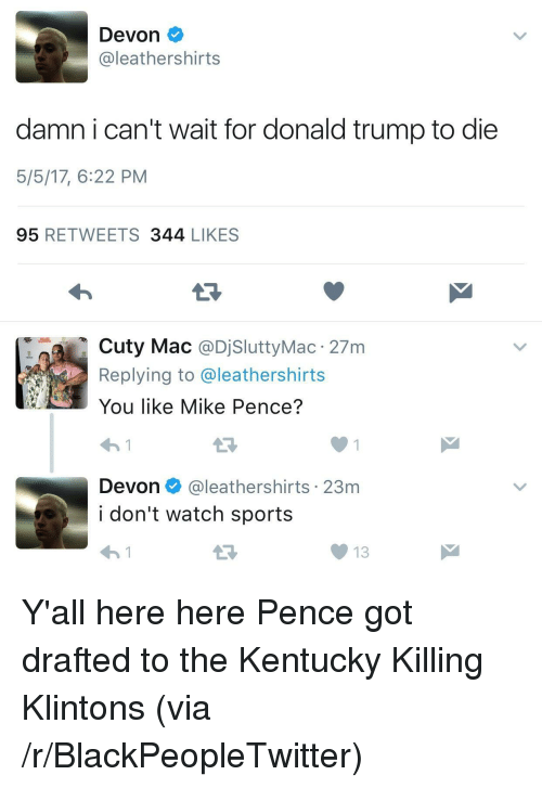 Blackpeopletwitter, Donald Trump, and Sports: Devon  leathershirts  damn i can't wait for donald trump to die  5/5/17, 6:22 PM  95 RETWEETS 344 LIKES  Cuty Mac @DjSluttyMac 27m  Replying to @leathershirts  You like Mike Pence?  わ!  Devon@leathershirts 23m  i don't watch sports  わ! <p>Y'all here here Pence got drafted to the Kentucky Killing Klintons (via /r/BlackPeopleTwitter)</p>