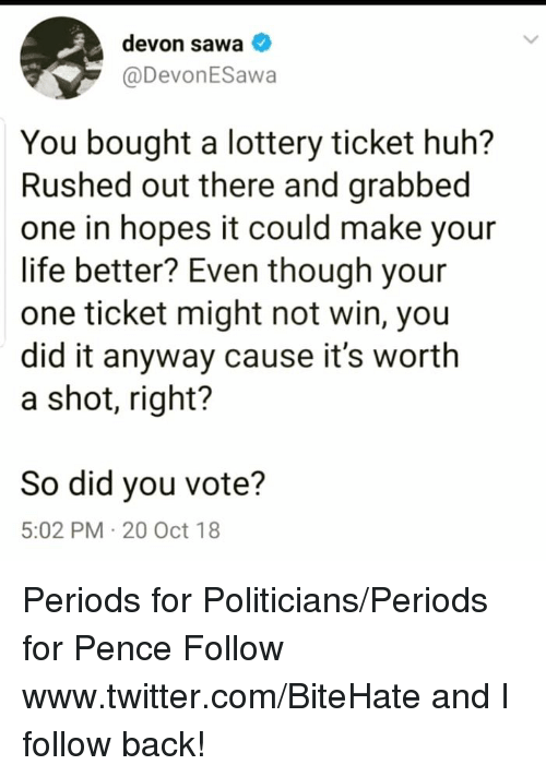 Huh, Life, and Lottery: devon sawa  @DevonESawa  You bought a lottery ticket huh?  Rushed out there and grabbec  one in hopes it could make your  life better? Even though your  one ticket might not win, you  did it anyway cause it's worth  a shot, right?  So did you vote?  5:02 PM 20 Oct 18 Periods for Politicians/Periods for Pence  Follow www.twitter.com/BiteHate and I follow back!