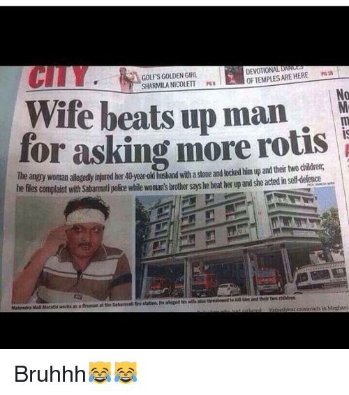Memes, 🤖, and Crossroads: DEVOTIONAL DANG  PG13  OF ARE HERE TEMPLES CITY  GOLPSGOLDEN GIRL  SHARMILA NICOLETT  No  Wife beats up man  for asking more rotis  The an  woman allegedyijured her40 year-oldhusband with astone andlocked him up and their dildren,  he files complaint with sabamati police while woman's brothersays he beat her up and she actedinselfdeenge  Mahendra MaNMarathlworks as aflretesao at the sobannat fro station. He alleged wise also teeatened to and thilr two childreo  gammhwat crossroads in Me Bruhhh😹😹