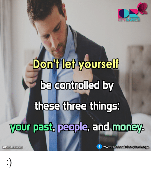 Memes, 🤖, and Three: DEVRANCE  Don't let yourself  be controlled by  these three things:  your past, people  and money  f www.Facebook.com/DevRange  :)