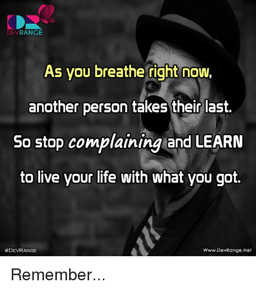 Life, Memes, and Live: DEVRANGE  As you breatheight now,  another person takes their last  So stop complaining and LEARN  to live your life with what you got.  #DEVRANGE  Www.DevRange.Net Remember...