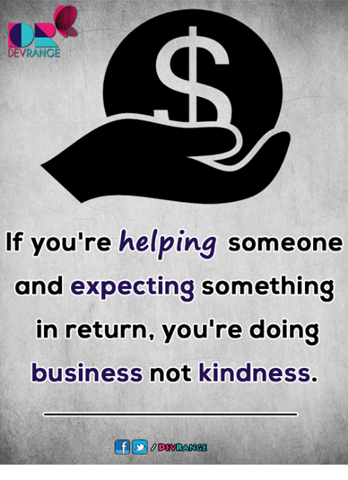Memes, Business, and Kindness: DEVRANGE  If you're helping someone  and expecting something  in return, you're doing  business not kindness.  DEVRANGE
