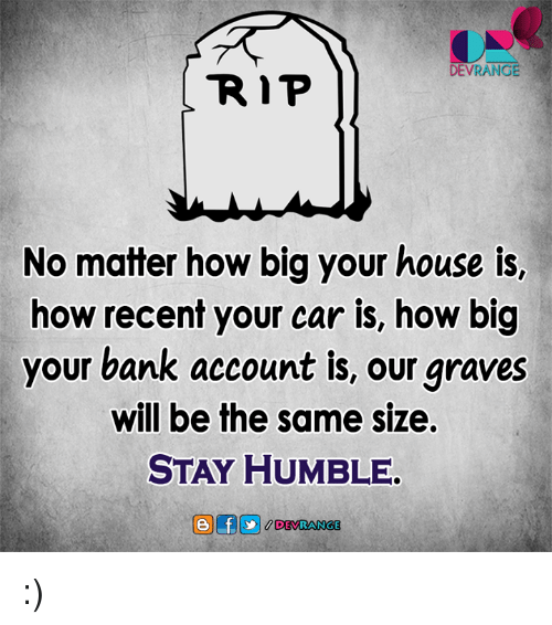 Memes, 🤖, and Graves: DEVRANGE  R P  No matter how big your house is,  how recent your car is, how big  your bank account is, our graves  will be the same size.  STAY HUMBLE. :)
