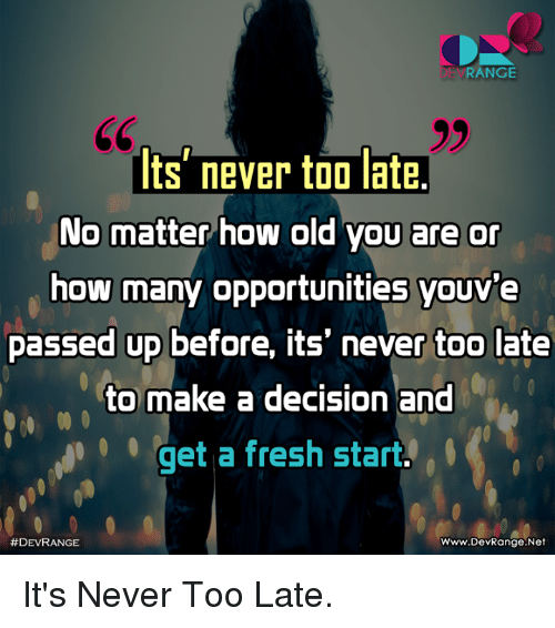 Fresh, Memes, and Old: DEVRANGE  ts' never too late.  No matter how old you are or  how many opportunities youve  passed up before, its' never too late  to make a decision and  qet a fresh start  #DEVRANGE  Www.DevRange.Net It's Never Too Late.