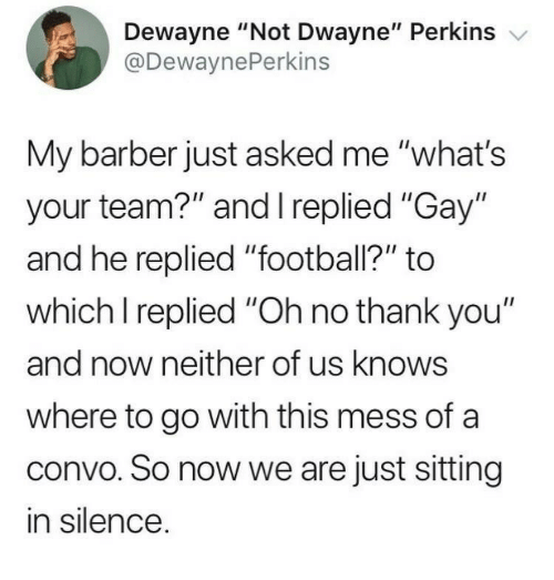 "Barber, Football, and Thank You: Dewayne ""Not Dwayne"" Perkins v  @DewaynePerkins  My barber just asked me ""what's  your team?"" and I replied ""Gay""  and he replied ""football?"" to  which I replied ""Oh no thank you""  and now neither of us knows  where to go with this mess of a  convo. So now we are just sitting  in silence"
