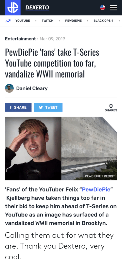 "Reddit, Taken, and Twitch: DEXERTO  PEWDIEPIEBLACK OPS 4 .  YOUTUBE TWITCH  Entertainment Mar 09, 2019  PewDiePie fans' take T-Series  YouTube competition too far,  vandalize WWIl memorial  Daniel Cleary  0  SHARES  TWEET  f SHARE  OTHE H  ND ESPECIALLY TO THOSE WHO UOFESET  MAY THEIR SACKIFICE IN  PEWDIEPIE REDDIT  Fans' of the YouTuber Felix ""PewDiePie""  Kjellberg have taken things too far in  their bid to keep him ahead of T-Series on  YouTube as an image has surfaced of a  vandalized WWIl memorial in Brooklyn Calling them out for what they are. Thank you Dextero, very cool."
