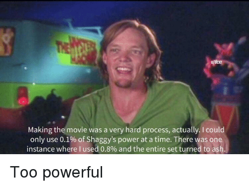Ash, Movie, and Power: dexr  Making the movie was a very hard process, actually. I could  only use 0.1% of Shaggy's power at a time. There was one  instance where I used 0.8% and the entire set turned to ash Too powerful