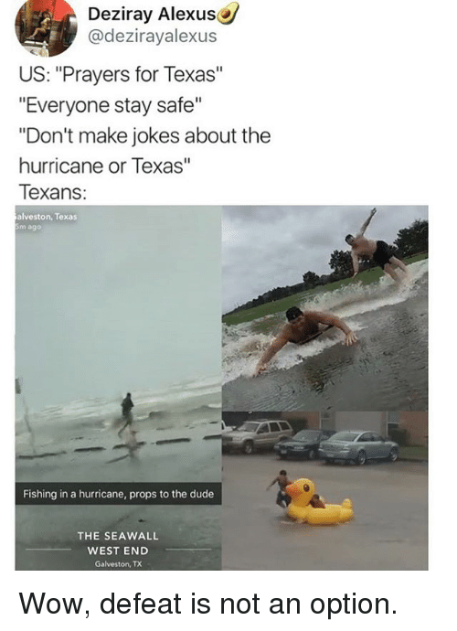 """Dude, Memes, and Wow: Deziray Alexus  @dezirayalexus  US: """"Prayers for Texas""""  """"Everyone stay safe""""  """"Don't make jokes about the  hurricane or Texas""""  Texans  alveston, Texas  5m ago  Fishing in a hurricane, props to the dude  THE SEAWALL  WEST END  Galveston, TX Wow, defeat is not an option."""