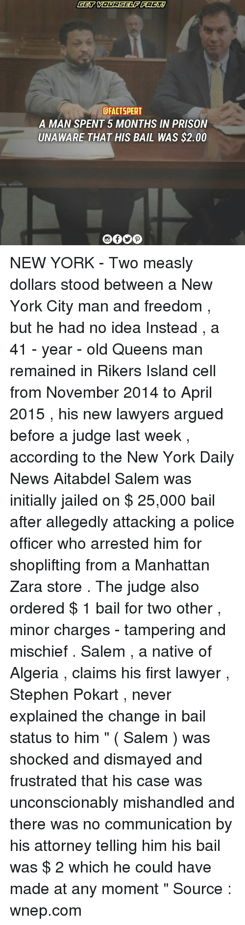 "Lawyer, Memes, and New York: DFACTSPERT  A MAN SPENT 5 MONTHS IN PRISON  UNAWARE THAT HIS BAIL WAS $2.00 NEW YORK - Two measly dollars stood between a New York City man and freedom , but he had no idea Instead , a 41 - year - old Queens man remained in Rikers Island cell from November 2014 to April 2015 , his new lawyers argued before a judge last week , according to the New York Daily News Aitabdel Salem was initially jailed on $ 25,000 bail after allegedly attacking a police officer who arrested him for shoplifting from a Manhattan Zara store . The judge also ordered $ 1 bail for two other , minor charges - tampering and mischief . Salem , a native of Algeria , claims his first lawyer , Stephen Pokart , never explained the change in bail status to him "" ( Salem ) was shocked and dismayed and frustrated that his case was unconscionably mishandled and there was no communication by his attorney telling him his bail was $ 2 which he could have made at any moment "" Source : wnep.com"
