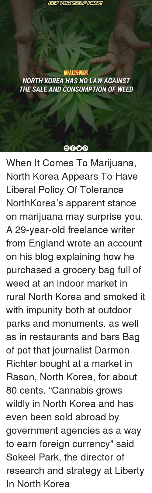 "England, Memes, and North Korea: dFACTSPERT  NORTH KOREA HAS NO LAW AGAINST  THE SALE AND CONSUMPTION OF WEED When It Comes To Marijuana, North Korea Appears To Have Liberal Policy Of Tolerance NorthKorea's apparent stance on marijuana may surprise you. A 29-year-old freelance writer from England wrote an account on his blog explaining how he purchased a grocery bag full of weed at an indoor market in rural North Korea and smoked it with impunity both at outdoor parks and monuments, as well as in restaurants and bars Bag of pot that journalist Darmon Richter bought at a market in Rason, North Korea, for about 80 cents. ""Cannabis grows wildly in North Korea and has even been sold abroad by government agencies as a way to earn foreign currency"" said Sokeel Park, the director of research and strategy at Liberty In North Korea"