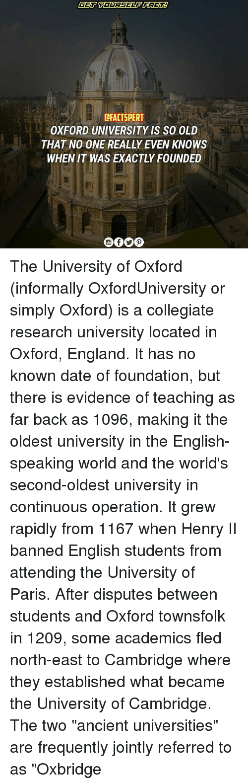"England, Memes, and Date: dFACTSPERT  OXFORD UNIVERSITY IS SO OLD  THAT NO ONE REALLY EVEN KNOWS  WHEN IT WAS EXACTLY FOUNDED The University of Oxford (informally OxfordUniversity or simply Oxford) is a collegiate research university located in Oxford, England. It has no known date of foundation, but there is evidence of teaching as far back as 1096, making it the oldest university in the English-speaking world and the world's second-oldest university in continuous operation. It grew rapidly from 1167 when Henry II banned English students from attending the University of Paris. After disputes between students and Oxford townsfolk in 1209, some academics fled north-east to Cambridge where they established what became the University of Cambridge. The two ""ancient universities"" are frequently jointly referred to as ""Oxbridge"