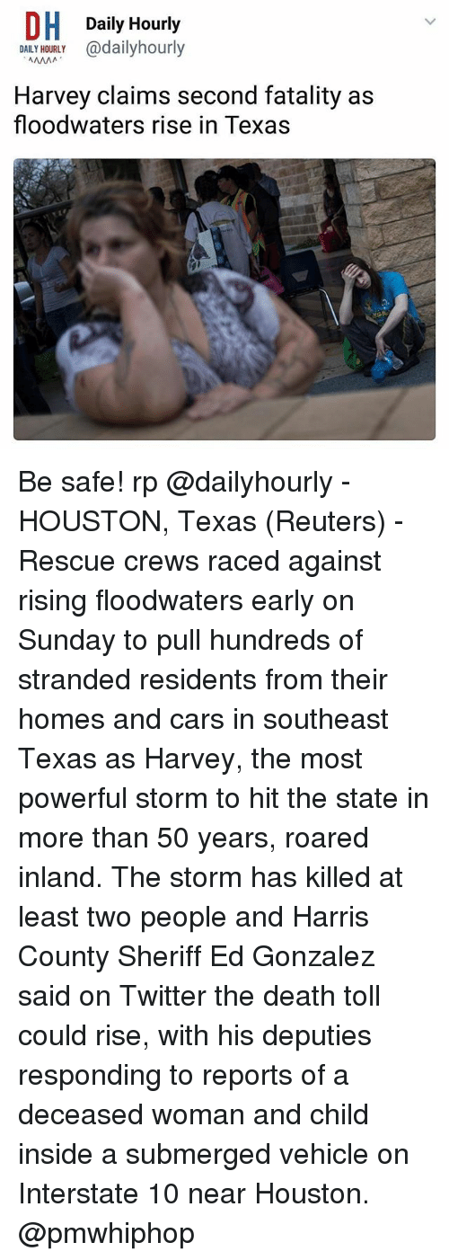 Cars, Memes, and Twitter: DH Daily Hourly  OALY adailyhourly  DAILY HOURLY  Harvey claims second fatality as  floodwaters rise in Texas Be safe! rp @dailyhourly - HOUSTON, Texas (Reuters) - Rescue crews raced against rising floodwaters early on Sunday to pull hundreds of stranded residents from their homes and cars in southeast Texas as Harvey, the most powerful storm to hit the state in more than 50 years, roared inland. The storm has killed at least two people and Harris County Sheriff Ed Gonzalez said on Twitter the death toll could rise, with his deputies responding to reports of a deceased woman and child inside a submerged vehicle on Interstate 10 near Houston. @pmwhiphop
