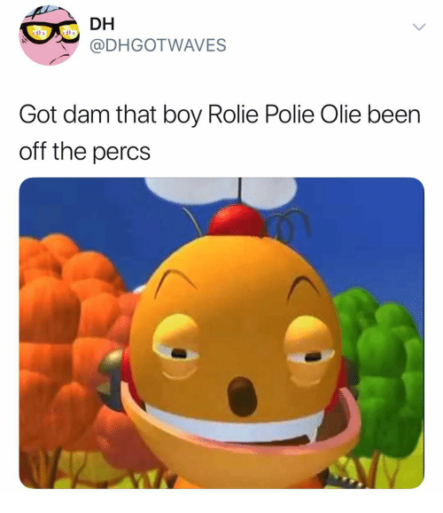 Dank Memes, Been, and Boy: DH  @DHGOTWAVES  ola  Got dam that boy Rolie Polie Olie been  off the percs