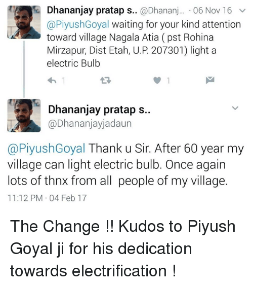 Memes, 🤖, and Light: Dhananjay pratap s  @Dhananj  06 Nov 16 v  Ca PiyushGoyal waiting for your kind attention  toward village Nagala Atia (pst Rohina  Mirzapur, Dist Etah, U.P 207301) light a  electric Bulb  Dhananjay pratap s..  Ca Dhananjayjadaun  @PiyushGoyal Thank u Sir. After 60 year my  village can light electric bulb. Once again  lots of thnx from all people of my village.  11:12 PM 04 Feb 17 The Change !! Kudos to Piyush Goyal ji for his dedication towards electrification !