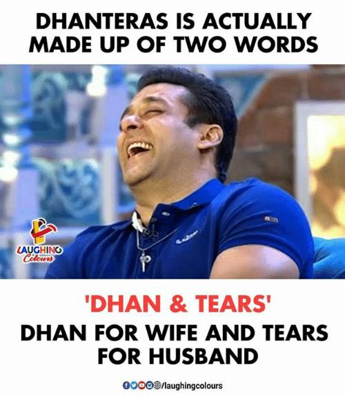 Husband, Wife, and Indianpeoplefacebook: DHANTERAS IS ACTUALLY  MADE UP OF TWO WORDS  LAUGHING  DHAN & TEARS  DHAN FOR WIFE AND TEARS  FOR HUSBAND  0oo0/laughingcolours
