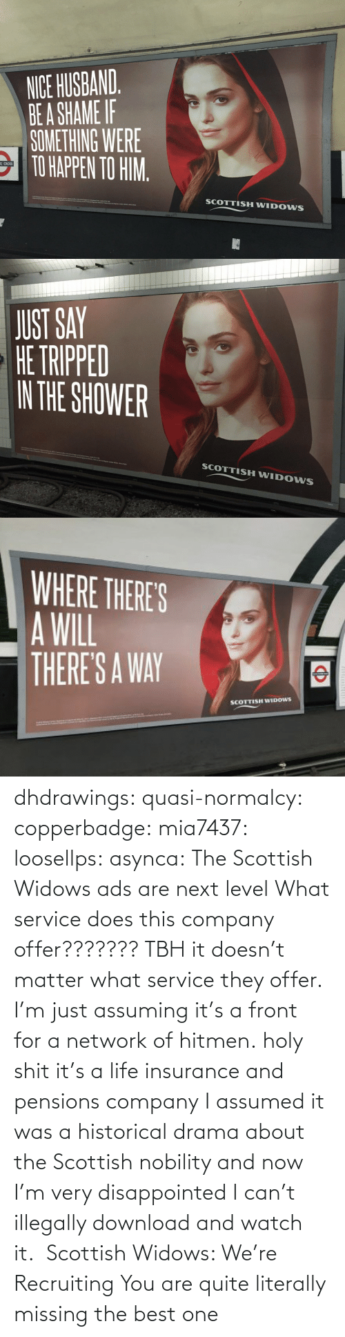 Disappointed, Life, and Target: dhdrawings:  quasi-normalcy:  copperbadge:  mia7437:  loosellps:  asynca: The Scottish Widows ads are next level What service does this company offer??????? TBH it doesn't matter what service they offer. I'm just assuming it's a front for a network of hitmen.  holy shit it's a life insurance and pensions company  I assumed it was a historical drama about the Scottish nobility and now I'm very disappointed I can't illegally download and watch it.     Scottish Widows: We're Recruiting    You are quite literally missing the best one
