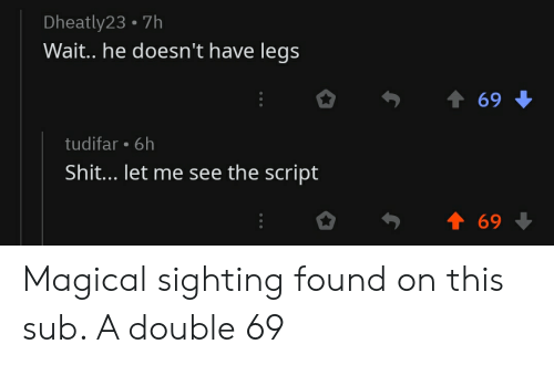 Shit, The Script, and Double: Dheatly23 7h  Wait. he doesn't have legs  69  tudifar 6h  Shit... let me see the script  69 Magical sighting found on this sub. A double 69