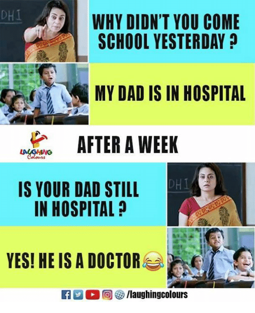 Dad, Doctor, and School: DHI  WHY DIDN'T YOU COME  SCHOOL YESTERDAY  MY DAD IS IN HOSPITAL  WEEK  DHI  IS YOUR DAD STILL  IN HOSPITAL  YESI HE IS A DOCTOR