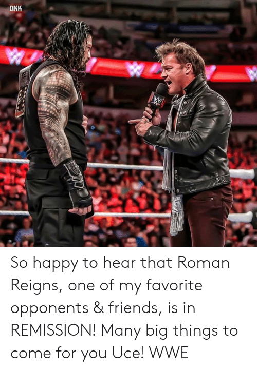 Friends, Roman Reigns, and World Wrestling Entertainment: DHK So happy to hear that Roman Reigns, one of my favorite opponents & friends, is in REMISSION! Many big things to come for you Uce! WWE