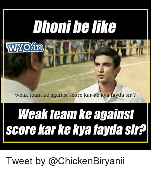 Be Like, Memes, and 🤖: Dhoni be like  weak team ke against score kar ke  a fayda sir?  Weak team against  score karke kya faydasir Tweet by @ChickenBiryanii
