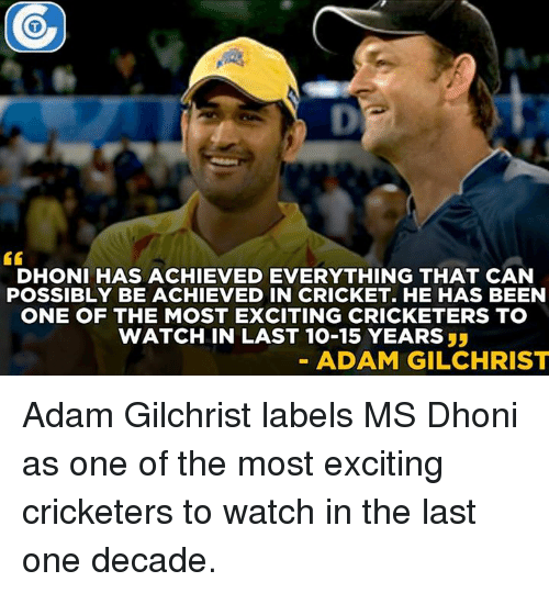 Memes, Cricket, and Adam Gilchrist: DHONI HAS ACHIEVED EVERYTHING THAT CAN  POSSIBLY BE ACHIEVED IN CRICKET. HE HAS BEEN  ONE OF THE MOST EXCITING CRICKETERS TO  WATCH IN LAST 10-15 YEARS  ADAM GILCHRIST Adam Gilchrist labels MS Dhoni as one of the most exciting cricketers to watch in the last one decade.