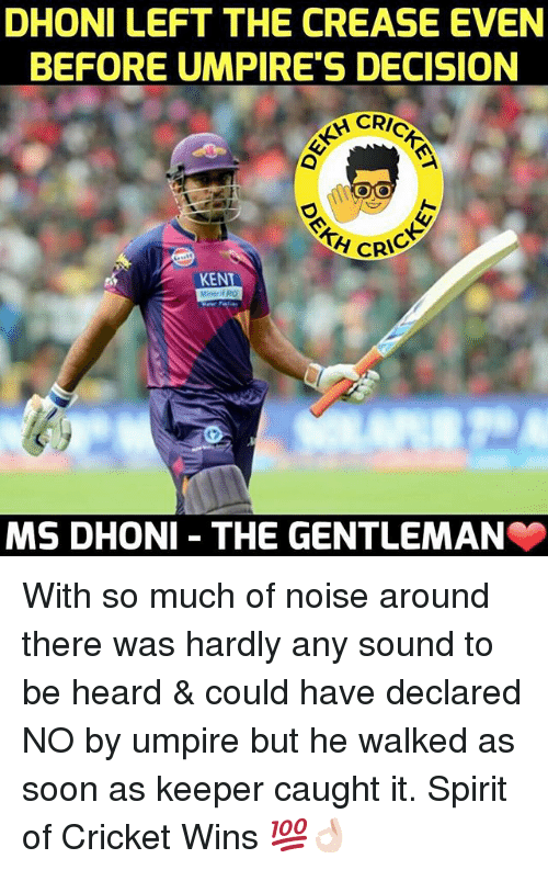 Ken, Soon..., and Cricket: DHONI LEFT THE CREASE EVEN  BEFORE UMPIRE'S DECISION  CRIC  A CRIC  KEN  MS DHONI THE GENTLEMAN With so much of noise around there was hardly any sound to be heard & could have declared NO by umpire but he walked as soon as keeper caught it. Spirit of Cricket Wins 💯👌🏻