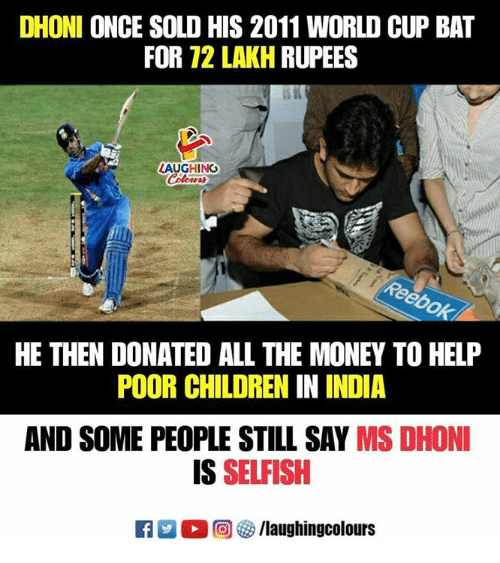 Children, Money, and World Cup: DHONI ONCE SOLD HIS 2011 WORLD CUP BAT  FOR 72 LAKH RUPEES  LAUGHING  Colowrs  HE THEN DONATED ALL THE MONEY TO HELP  POOR CHILDREN IN INDIA  AND SOME PEOPLE STILL SAY MS DHONI  IS SELFISH  回參/laughingcolours