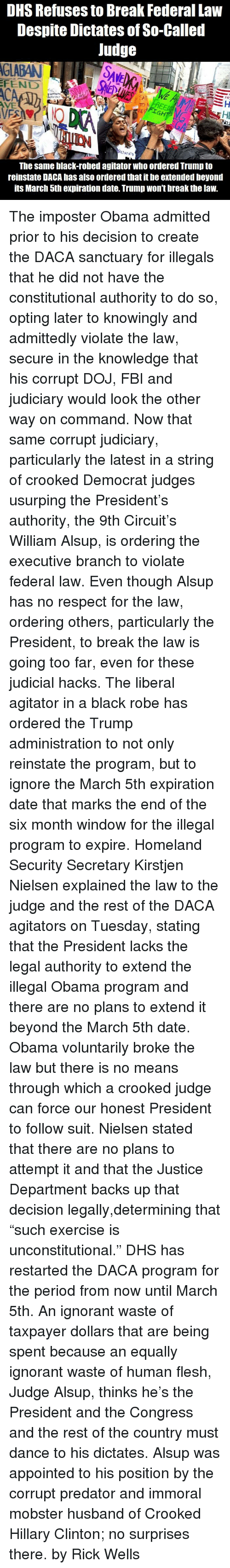 """Fbi, Hillary Clinton, and Ignorant: DHS Refuses to Break Federal Law  Despite Dictates of So-Called  Judge  CA  ES  Hl  The same black-robed agitator who ordered Trump to  reinstate DACA has also ordered that it be extended beyond  its March 5th expiration date. Trump won't break the law. The imposter Obama admitted prior to his decision to create the DACA sanctuary for illegals that he did not have the constitutional authority to do so, opting later to knowingly and admittedly violate the law, secure in the knowledge that his corrupt DOJ, FBI and judiciary would look the other way on command.  Now that same corrupt judiciary, particularly the latest in a string of crooked Democrat judges usurping the President's authority, the 9th Circuit's William Alsup, is ordering the executive branch to violate federal law. Even though Alsup has no respect for the law, ordering others, particularly the President, to break the law is going too far, even for these judicial hacks.  The liberal agitator in a black robe has ordered the Trump administration to not only reinstate the program, but to ignore the March 5th expiration date that marks the end of the six month window for the illegal program to expire.  Homeland Security Secretary Kirstjen Nielsen explained the law to the judge and the rest of the DACA agitators on Tuesday, stating that the President lacks the legal authority to extend the illegal Obama program and there are no plans to extend it beyond the March 5th date. Obama voluntarily broke the law but there is no means through which a crooked judge can force our honest President to follow suit.  Nielsen stated that there are no plans to attempt it and that the Justice Department backs up that decision legally,determining that """"such exercise is unconstitutional.""""  DHS has restarted the DACA program for the period from now until March 5th. An ignorant waste of taxpayer dollars that are being spent because an equally ignorant waste of human flesh, Judge Alsup, thinks he'"""