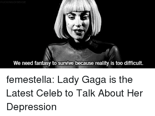 Lady Gaga, Target, and Tumblr: DI  We need fantasy to survive because reality is too difficult. femestella: Lady Gaga is the Latest Celeb to Talk About Her Depression