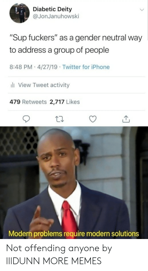 """Dank, Iphone, and Memes: Diabetic Deity  @JonJanuhowsk  """"Sup fuckers"""" as a gender neutral way  to address a group of people  8:48 PM 4/27/19 Twitter for iPhone  View Tweet activity  479 Retweets 2,717 Likes  Modern problems require modern solutions Not offending anyone by lllDUNN MORE MEMES"""