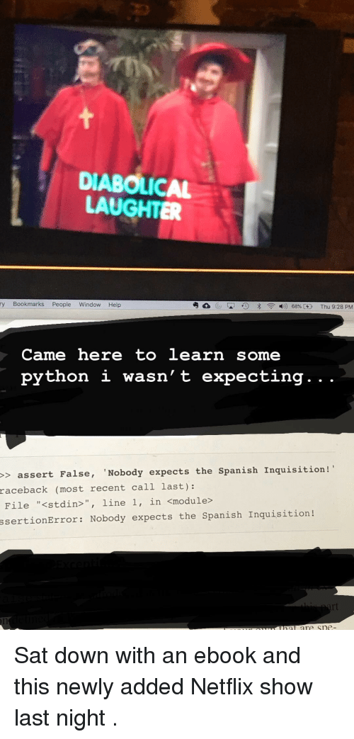 """Netflix, Spanish, and Help: DIABOLICAL  LAUGHTER  ry Bookmarks People Window Help  Came here to learn some  python i wasn' t expecting. . .  > assert False, 'Nobody expects the Spanish Inquisition!  raceback  (most recent call last):  File """"<stdin>"""", line 1, in <module>  ssertionError: Nobody expects the Spanish Inquisition! Sat down with an ebook and this newly added Netflix show last night ."""