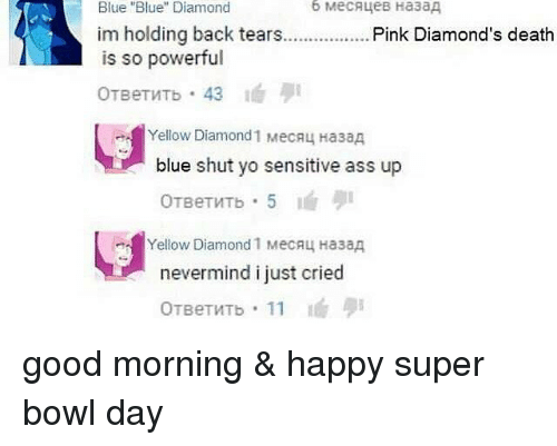 "Ass, Memes, and Super Bowl: Diamond  Blue ""Blue"" Diamond  im holding back tears  Pink Diamond's death  is so powerful  OTBeTWTb 43  Yellow Diamond 1 MecAL HasaA  blue shut yo sensitive ass up  Yellow Diamond 1 MecALA Ha3aA  nevermind i just cried  OTBeTVTb 11 good morning & happy super bowl day"