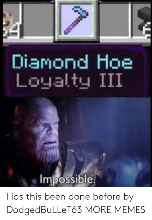 Dank, Hoe, and Memes: Diamond Hoe  Loyalty III  Impossible Has this been done before by DodgedBuLLeT63 MORE MEMES