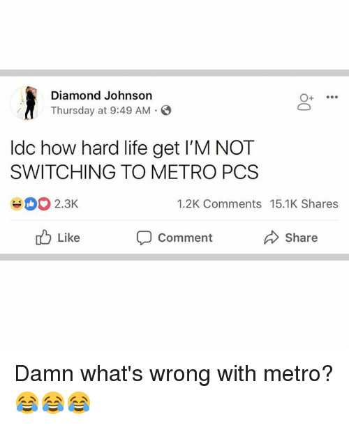 Life, Memes, and Diamond: Diamond Johnson  Thursday at 9:49 AM  ldc how hard life get I'M NOT  SWITCHING TO METRO PCS  2.3K  1.2K Comments 15.1K Shares  Like  Comment  Share Damn what's wrong with metro? 😂😂😂