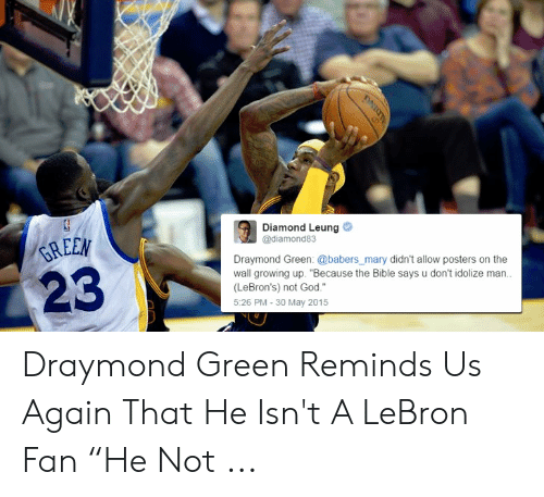 """Draymond Green, God, and Growing Up: Diamond Leung  @diamond83  REEN  Draymond Green: @babers_mary didn't allow posters on the  wall growing up. """"Because the Bible says u don't idolize man.  (LeBron's) not God.""""  5:26 PM -30 May 2015 Draymond Green Reminds Us Again That He Isn't A LeBron Fan """"He Not ..."""