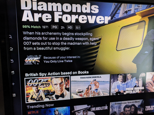 Beautiful, Books, and Netflix: Diamonds  Are Forever  98% Match 1971 PG 2h HD 51  When his archenemy begins stockpiling  007 sets out to stop the madman with help  diamonds for use in a deadly weapon, agent  from a beautiful smuggler.  Beceuse of your interest in:  Twice You Only Live Twice  British Spy Action based on Books  THUNDERBAL  Trending Now  NETFLIX  Tomorrow NeverDies  LVEANDLETDIE  THE SP  LOVED