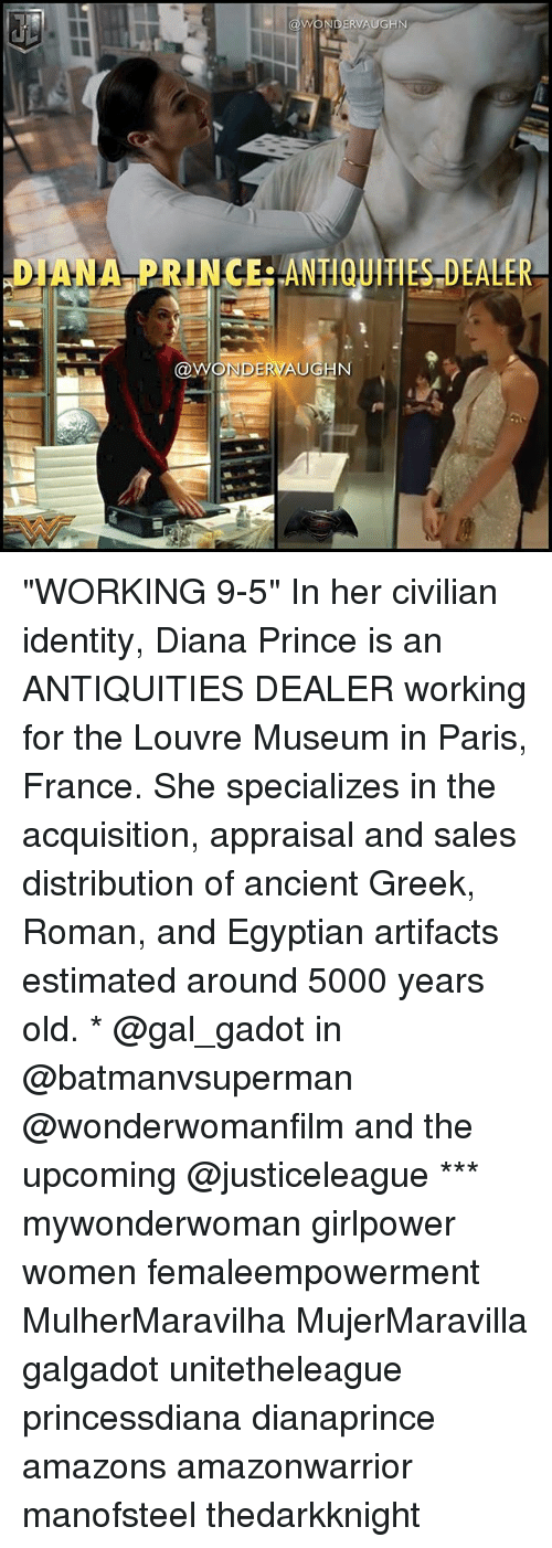 "Memes, Prince, and France: DIANA PRINCERANTIQUITIES DEALER  NDERVAUGN ""WORKING 9-5"" In her civilian identity, Diana Prince is an ANTIQUITIES DEALER working for the Louvre Museum in Paris, France. She specializes in the acquisition, appraisal and sales distribution of ancient Greek, Roman, and Egyptian artifacts estimated around 5000 years old. * @gal_gadot in @batmanvsuperman @wonderwomanfilm and the upcoming @justiceleague *** mywonderwoman girlpower women femaleempowerment MulherMaravilha MujerMaravilla galgadot unitetheleague princessdiana dianaprince amazons amazonwarrior manofsteel thedarkknight"
