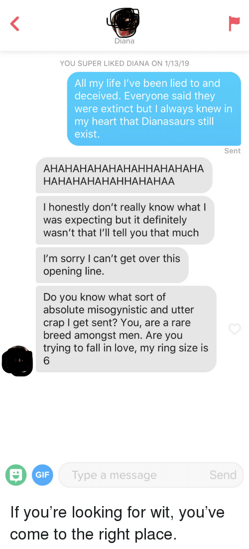 Definitely, Fall, and Gif: Diana  YOU SUPER LIKED DIANA ON 1/13/19  All my life I've been lied to and  deceived. Everyone said they  were extinct but I always knew in  my heart that Dianasaurs still  exist.  Sent  AHAHAHAHAHAHAHHAHAHAHA  HAHAHAHAHAHHAHAHAA  I honestly don't really know what l  was expecting but it definitely  wasn't that l'll tell you that much  I'm sorry l can't get over this  opening line  Do you know what sort of  absolute misogynistic and utter  crap I get sent? You, are a rare  breed amongst men. Are you  trying to fall in love, my ring size is  6  GIF  ype a message  Send If you're looking for wit, you've come to the right place.