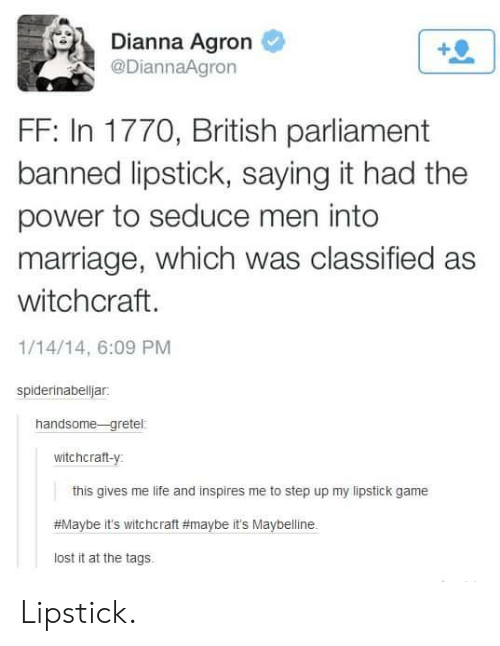 Life, Marriage, and Lost: Dianna Agron  @DiannaAgron  FF: In 1770, British parliament  banned lipstick, saying it had the  power to seduce men into  marriage, which was classified as  witchcraft.  1/14/14, 6:09 PM  spiderinabelljar:  handsome-gretel:  witchcraft-y  this gives me life and inspires me to step up my lipstick game  #Maybe it's witchcraft #maybe it's Maybelline  lost it at the tags Lipstick.