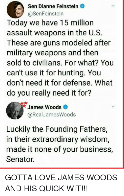 Guns, Love, and Memes: Dianne Feinstein  @SenFeinstein  Sen  Today we have 15 million  assault weapons in the U.S.  These are guns modeled after  military weapons and then  sold to civilians. For what? You  can't use it for hunting. You  don't need it for defense. What  do you really need it for?  James Woods  @RealJamesWoods  Luckily the Founding Fathers,  in their extraordinary wisdom,  made it none of your business,  Senator. GOTTA LOVE JAMES WOODS AND HIS QUICK WIT!!!