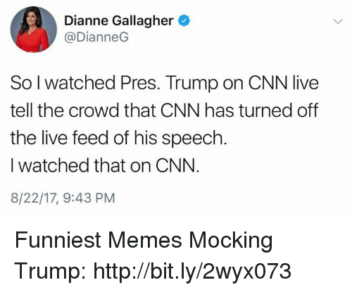 cnn.com, Memes, and Http: Dianne Gallagher  @DianneG  So l watched Pres. Trump on CNN live  tell the crowd that CNN has turned off  the live feed of his speech  I watched that on CNN.  8/22/17, 9:43 PM Funniest Memes Mocking Trump: http://bit.ly/2wyx073