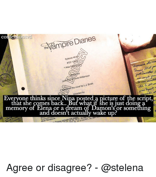 Memes, 🤖, and The Script: Diaries  the  CO  on  Episode  T27,1  was  by  evin WiRIamsons  by L Smith  the novel J. Directed by  Everyone thinks since Nina posted a picture of the script,  that she comes back.. But what if she is just doing a  memory of Elena or a dream of Damon's or something  and doesn't actually wake up  INT Sci  Revisions  Blue n Sc, 25 is now Agree or disagree? - @stelena