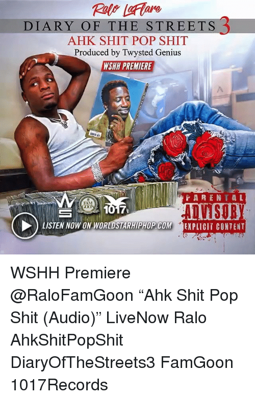 "Fam, Memes, and Pop: DIARY OF THE STREETS 3  AHK SHIT POP SHIT  Produced by Twysted Genius  WSHH PREMIERE  PARENTAL  FAM  LISTEN NOW ON WORLDSTARHIPHOP.COM EXPLICIT CONTENT WSHH Premiere @RaloFamGoon ""Ahk Shit Pop Shit (Audio)"" LiveNow Ralo AhkShitPopShit DiaryOfTheStreets3 FamGoon 1017Records"