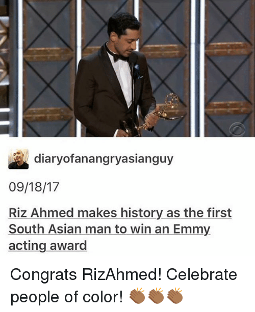 Asian, Memes, and History: diaryofanangryasianguy  09/18/17  Riz Ahmed makes history as the first  South Asian man to win an Emmy  acting award Congrats RizAhmed! Celebrate people of color! 👏🏾👏🏾👏🏾
