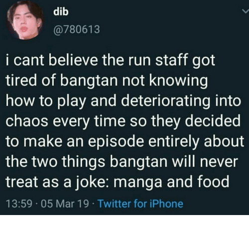 Food, Iphone, and Run: dib  @780613  i cant believe the run staff got  tired of bangtan not knowing  how to play and deteriorating into  chaos every time so they decided  to make an episode entirely about  the two things bangtan will never  treat as a joke: manga and food  13:59 05 Mar 19 Twitter for iPhone