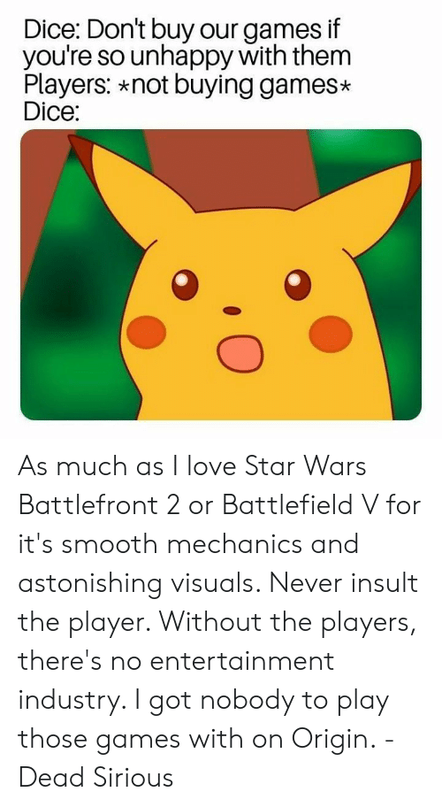Love, Memes, and Smooth: Dice: Don't buy our games if  you're so unhappy with them  Players: *not buying games*  Dice: As much as I love Star Wars Battlefront 2 or Battlefield V for it's smooth mechanics and astonishing visuals. Never insult the player. Without the players, there's no entertainment industry. I got nobody to play those games with on Origin. -Dead Sirious