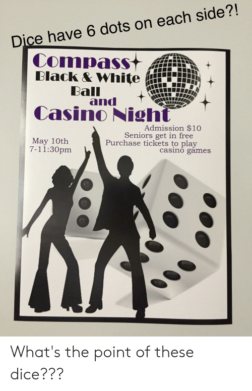 7/11, Casino, and Dice: Dice have 6 dots on each side?!  Compass  Ball  and  Admission $10  Seniors get in free  May 10tlh  7-11:30pm  Purchase tickets to play  casino games What's the point of these dice???