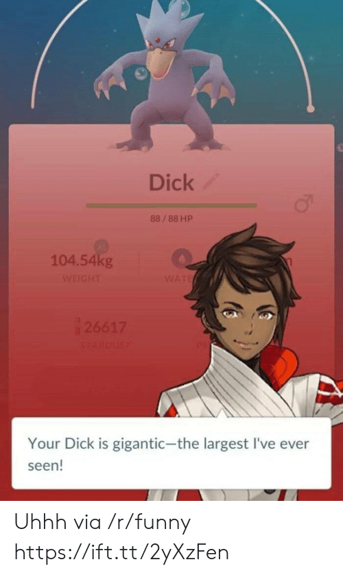 Funny, Dick, and Gigantic: Dick  88/88 HP  104.54kg  Your Dick is gigantic-the largest I've ever  seen! Uhhh via /r/funny https://ift.tt/2yXzFen