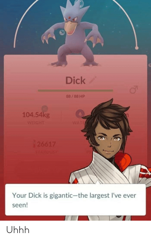 Dick, Gigantic, and Seen: Dick  88/88 HP  104.54kg  Your Dick is gigantic-the largest I've ever  seen! Uhhh