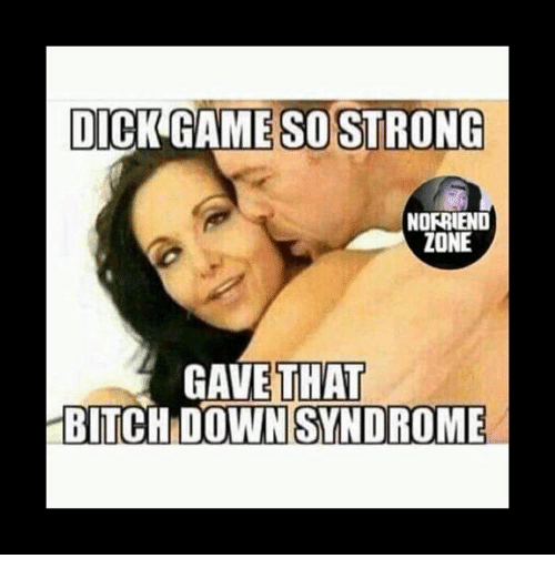 dick game so strong norriend zone gave that bitch down 8900552 ✅ 25 best memes about tiger with down syndrome tiger with down,Memes Down Syndrome